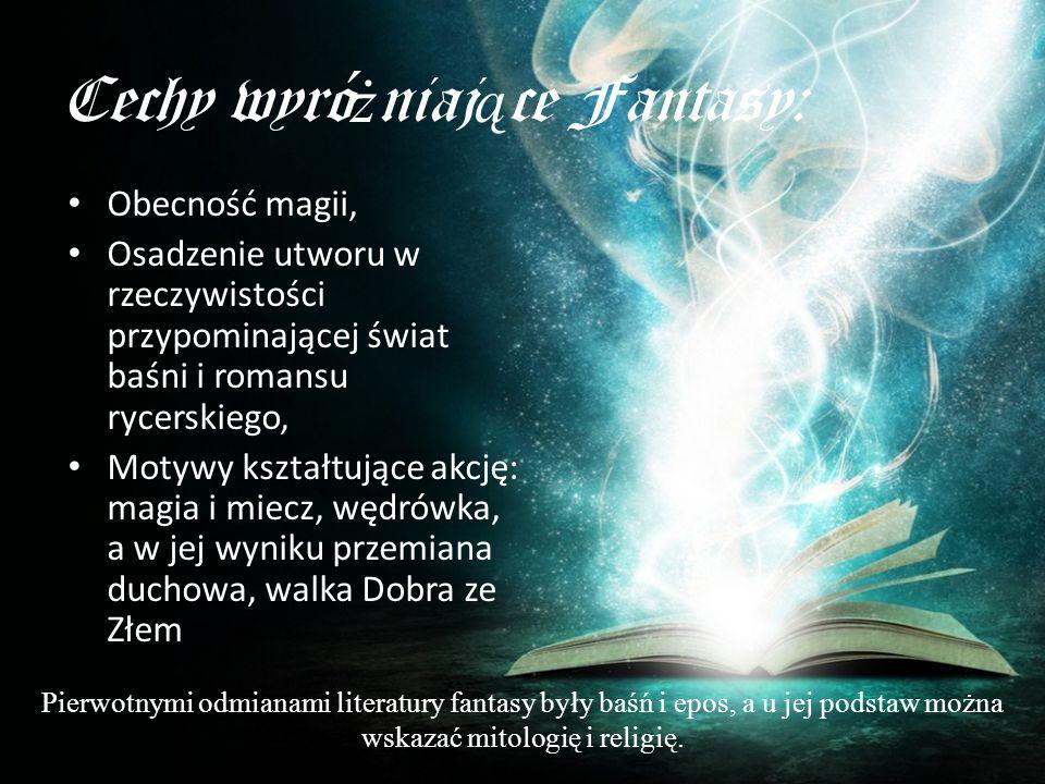 Cechy wyró ż niaj ą ce Fantasy: Obecność magii, Osadzenie utworu w rzeczywistości przypominającej świat baśni i romansu rycerskiego, Motywy kształtują