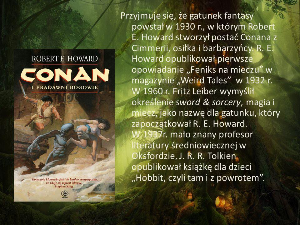 Przyjmuje się, że gatunek fantasy powstał w 1930 r., w którym Robert E. Howard stworzył postać Conana z Cimmerii, osiłka i barbarzyńcy. R. E. Howard o