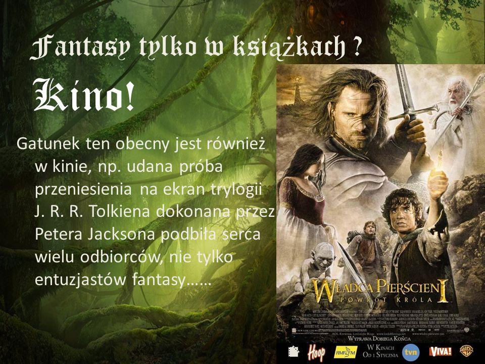 Fantasy tylko w ksi ąż kach ? Gatunek ten obecny jest również w kinie, np. udana próba przeniesienia na ekran trylogii J. R. R. Tolkiena dokonana prze