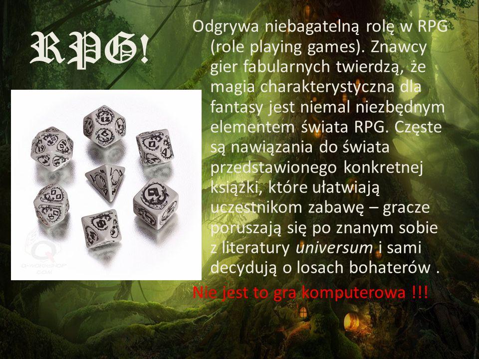RPG! Odgrywa niebagatelną rolę w RPG (role playing games). Znawcy gier fabularnych twierdzą, że magia charakterystyczna dla fantasy jest niemal niezbę