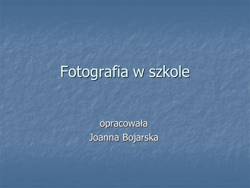 Fotografia w szkole opracowała Joanna Bojarska