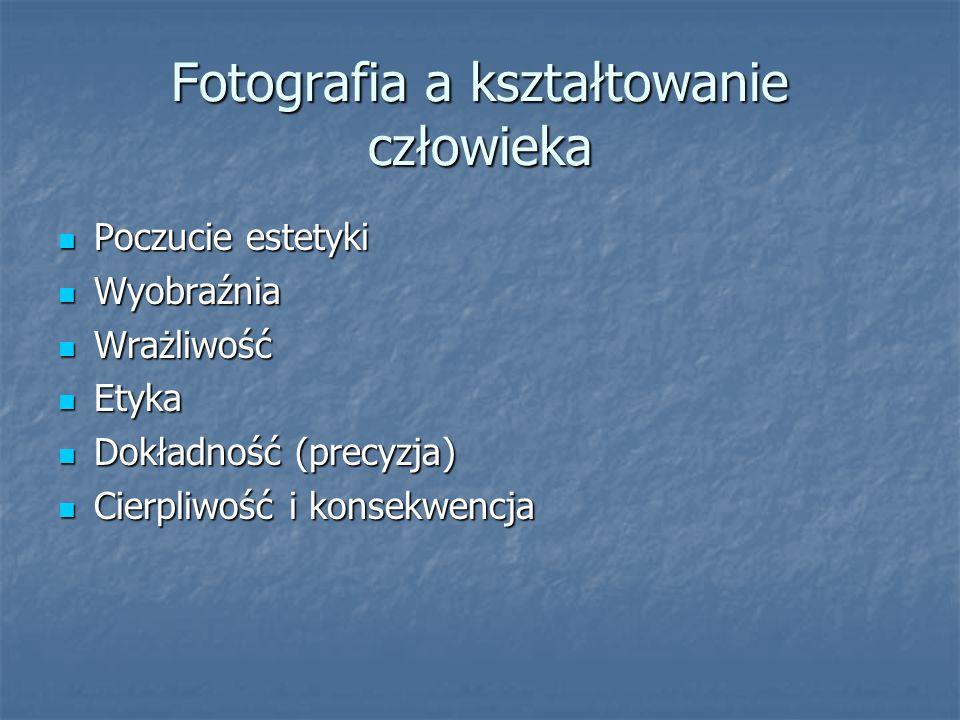 Fotografia a kształtowanie człowieka Poczucie estetyki Poczucie estetyki Wyobraźnia Wyobraźnia Wrażliwość Wrażliwość Etyka Etyka Dokładność (precyzja)