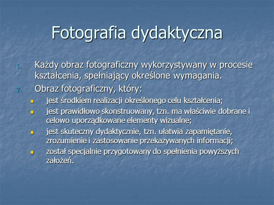 Fotografia dydaktyczna 1. Każdy obraz fotograficzny wykorzystywany w procesie kształcenia, spełniający określone wymagania. 2. Obraz fotograficzny, kt