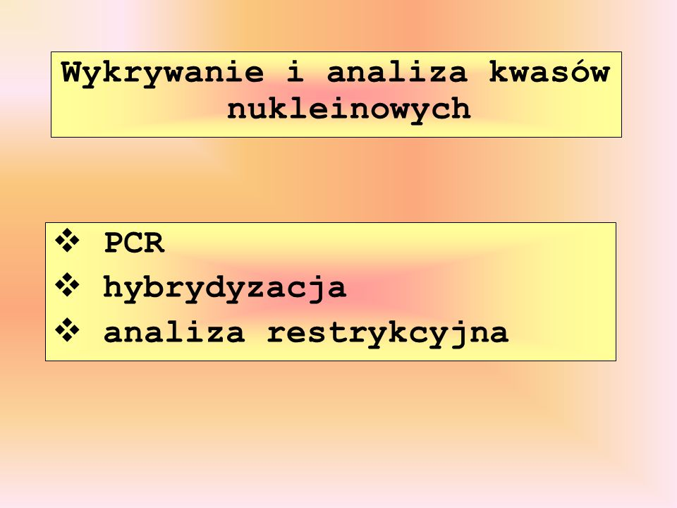 Wykrywanie i analiza kwasów nukleinowych  PCR  hybrydyzacja  analiza restrykcyjna