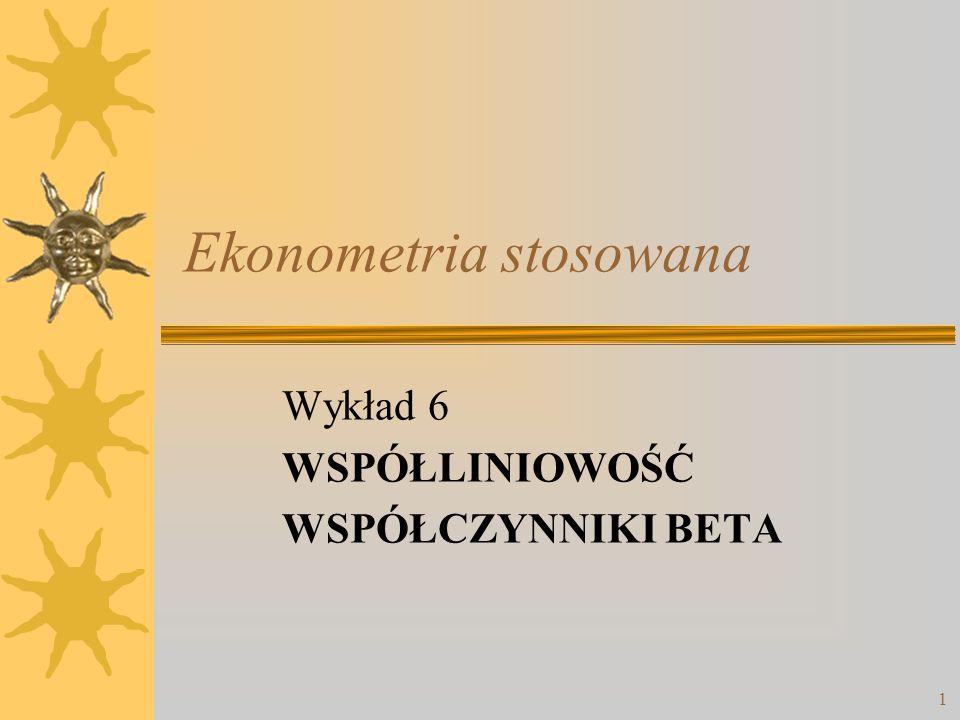 1 Ekonometria stosowana Wykład 6 WSPÓŁLINIOWOŚĆ WSPÓŁCZYNNIKI BETA