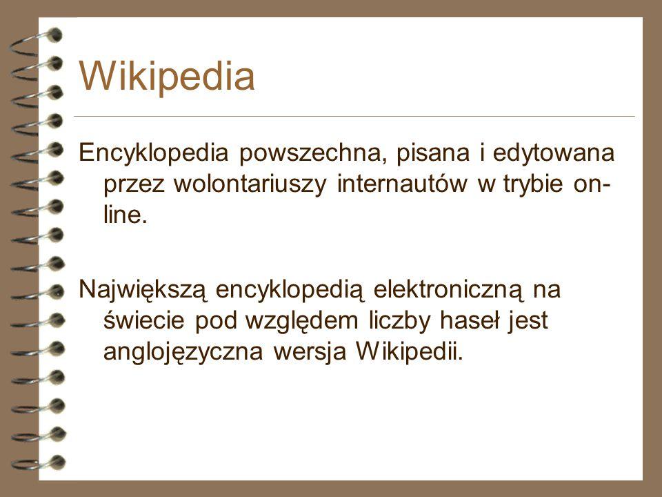 Wikipedia Encyklopedia powszechna, pisana i edytowana przez wolontariuszy internautów w trybie on- line. Największą encyklopedią elektroniczną na świe