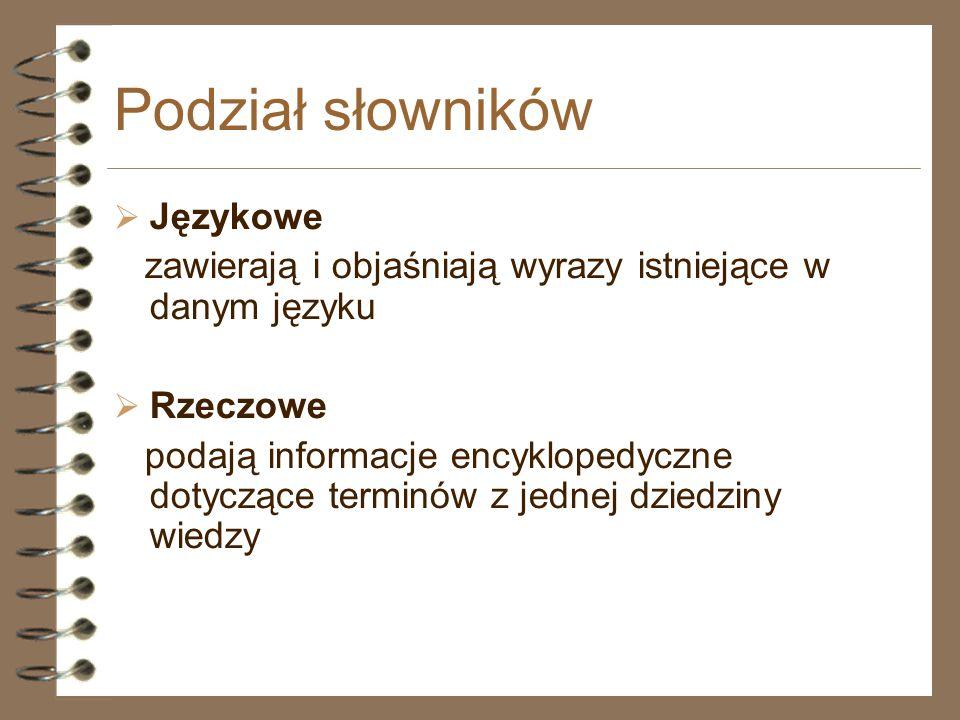 Podział słowników  Językowe zawierają i objaśniają wyrazy istniejące w danym języku  Rzeczowe podają informacje encyklopedyczne dotyczące terminów z