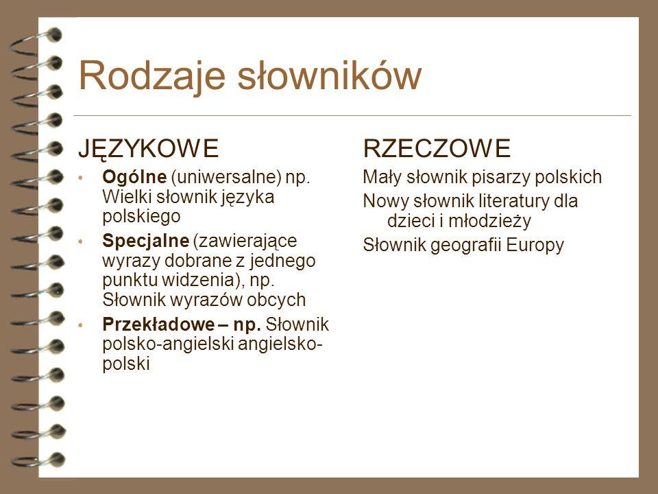 Rodzaje słowników JĘZYKOWE Ogólne (uniwersalne) np. Wielki słownik języka polskiego Specjalne (zawierające wyrazy dobrane z jednego punktu widzenia),