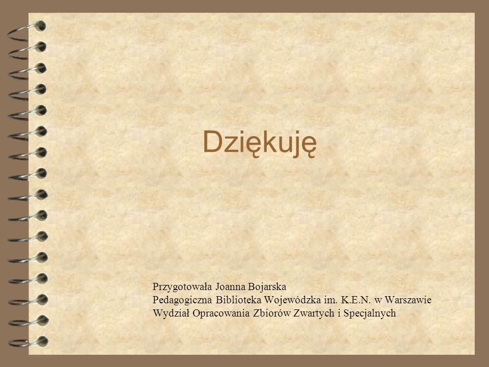 Dziękuję Przygotowała Joanna Bojarska Pedagogiczna Biblioteka Wojewódzka im. K.E.N. w Warszawie Wydział Opracowania Zbiorów Zwartych i Specjalnych