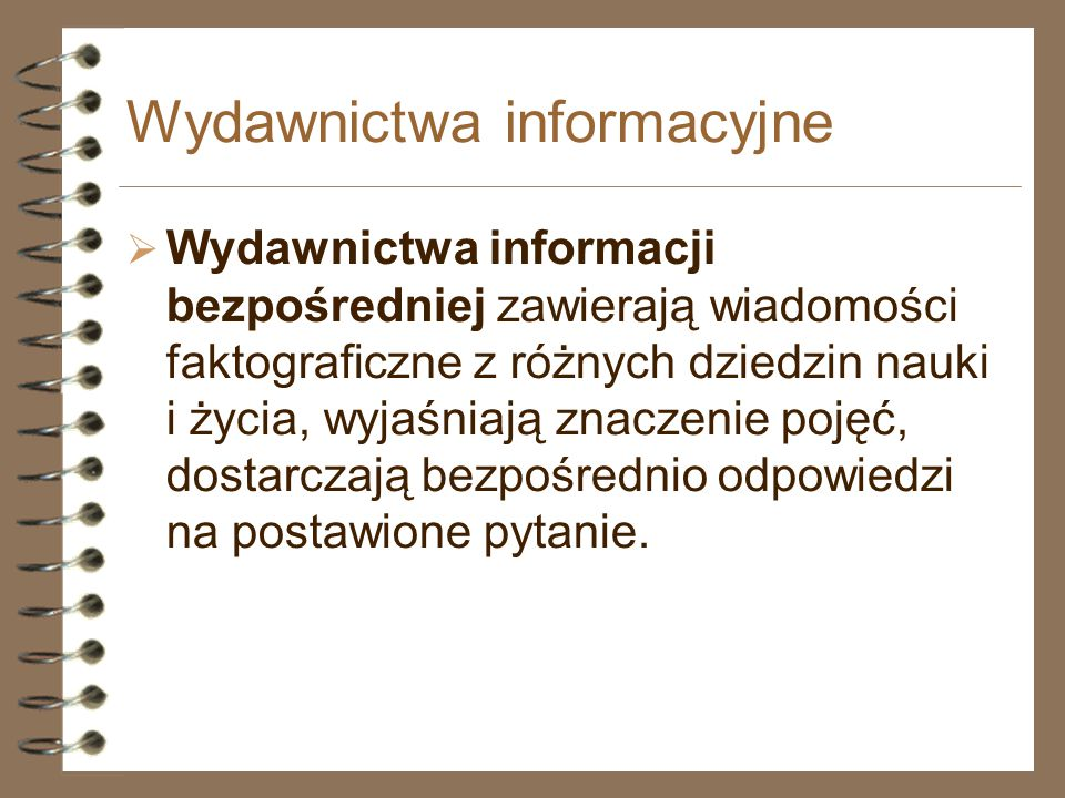 Wydawnictwa informacyjne  Wydawnictwa informacji bezpośredniej zawierają wiadomości faktograficzne z różnych dziedzin nauki i życia, wyjaśniają znacz