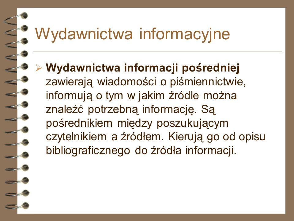 Wydawnictwa informacyjne  Wydawnictwa informacji pośredniej zawierają wiadomości o piśmiennictwie, informują o tym w jakim źródle można znaleźć potrz