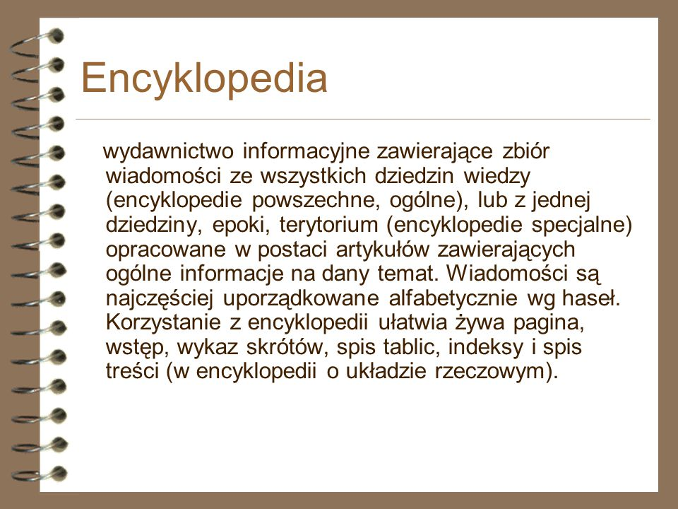 Rodzaje encyklopedii Ogólne (uniwersalne) informacje ze wszystkich dziedzin wiedzy Wielkie Średnie Małe Specjalne (dziedzinowe) informacje z jednej dziedziny wiedzy Encyklopedia Przyroda i Technika Mała Encyklopedia Zdrowia