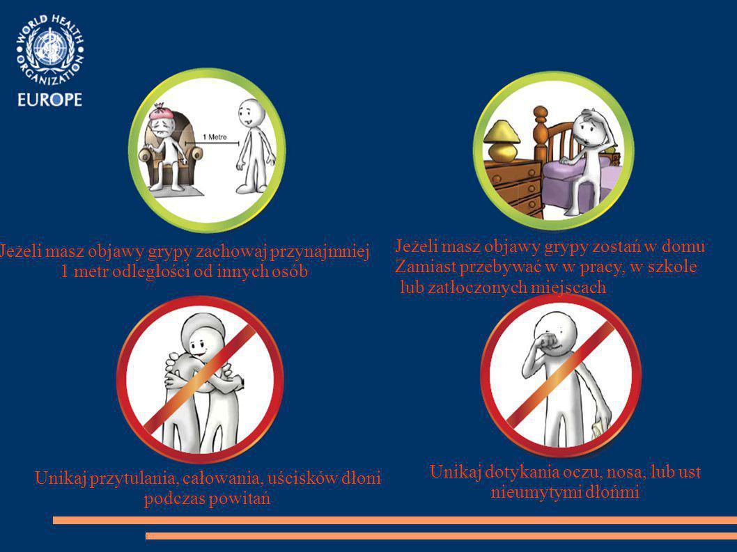 Jeżeli masz objawy grypy zachowaj przynajmniej 1 metr odległości od innych osób Jeżeli masz objawy grypy zostań w domu Zamiast przebywać w w pracy, w szkole lub zatłoczonych miejscach Unikaj przytulania, całowania, uścisków dłoni podczas powitań Unikaj dotykania oczu, nosa, lub ust nieumytymi dłońmi