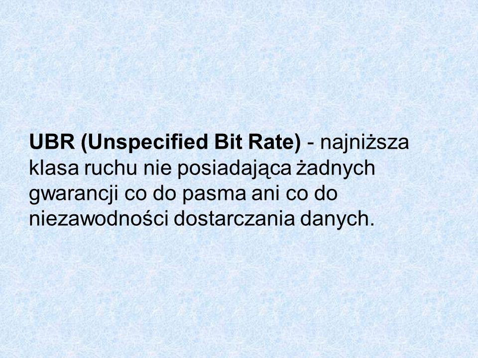 UBR (Unspecified Bit Rate) - najniższa klasa ruchu nie posiadająca żadnych gwarancji co do pasma ani co do niezawodności dostarczania danych.