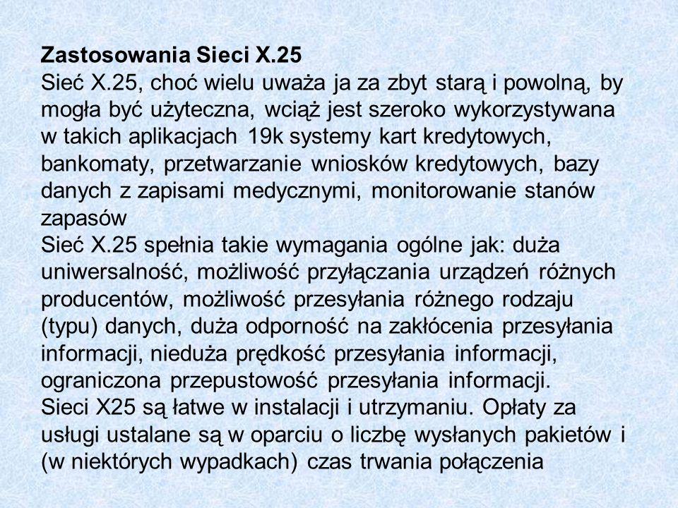 Zastosowania Sieci X.25 Sieć X.25, choć wielu uważa ja za zbyt starą i powolną, by mogła być użyteczna, wciąż jest szeroko wykorzystywana w takich aplikacjach 19k systemy kart kredytowych, bankomaty, przetwarzanie wniosków kredytowych, bazy danych z zapisami medycznymi, monitorowanie stanów zapasów Sieć X.25 spełnia takie wymagania ogólne jak: duża uniwersalność, możliwość przyłączania urządzeń różnych producentów, możliwość przesyłania różnego rodzaju (typu) danych, duża odporność na zakłócenia przesyłania informacji, nieduża prędkość przesyłania informacji, ograniczona przepustowość przesyłania informacji.