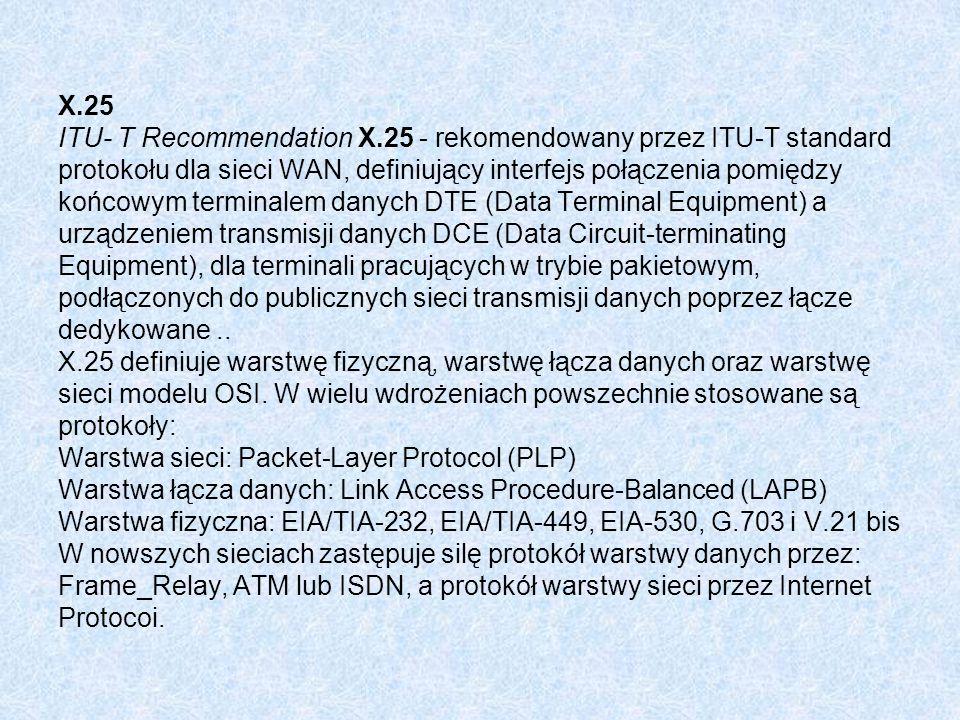 X.25 ITU- T Recommendation X.25 - rekomendowany przez ITU-T standard protokołu dla sieci WAN, definiujący interfejs połączenia pomiędzy końcowym terminalem danych DTE (Data Terminal Equipment) a urządzeniem transmisji danych DCE (Data Circuit-terminating Equipment), dla terminali pracujących w trybie pakietowym, podłączonych do publicznych sieci transmisji danych poprzez łącze dedykowane..
