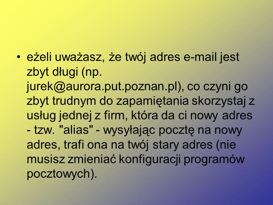 eżeli uważasz, że twój adres e-mail jest zbyt długi (np. jurek@aurora.put.poznan.pl), co czyni go zbyt trudnym do zapamiętania skorzystaj z usług jedn