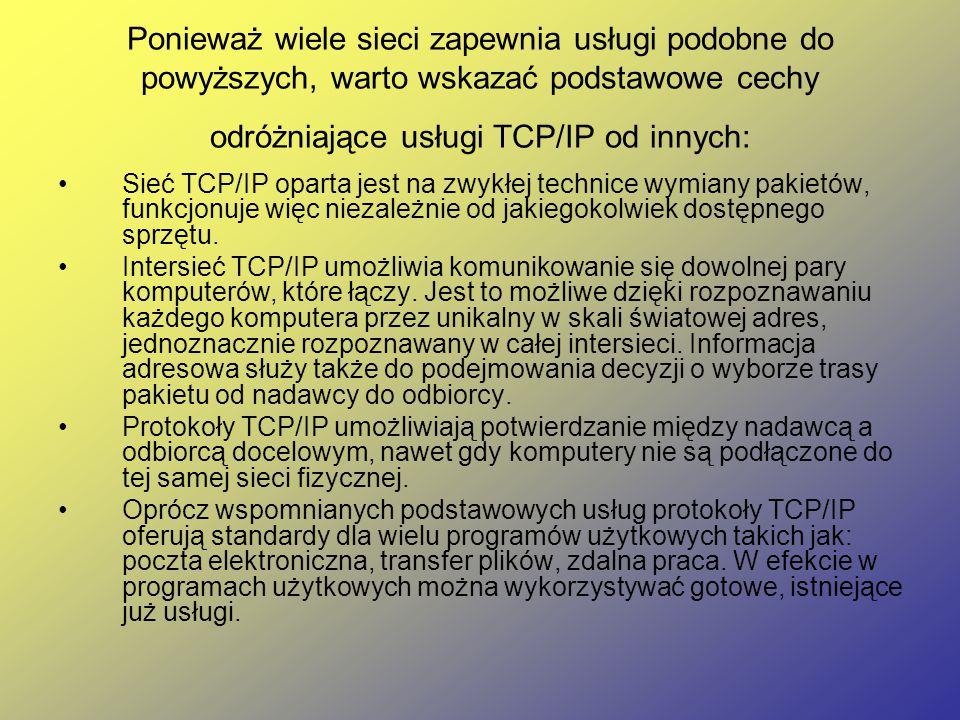 Ponieważ wiele sieci zapewnia usługi podobne do powyższych, warto wskazać podstawowe cechy odróżniające usługi TCP/IP od innych: Sieć TCP/IP oparta jest na zwykłej technice wymiany pakietów, funkcjonuje więc niezależnie od jakiegokolwiek dostępnego sprzętu.