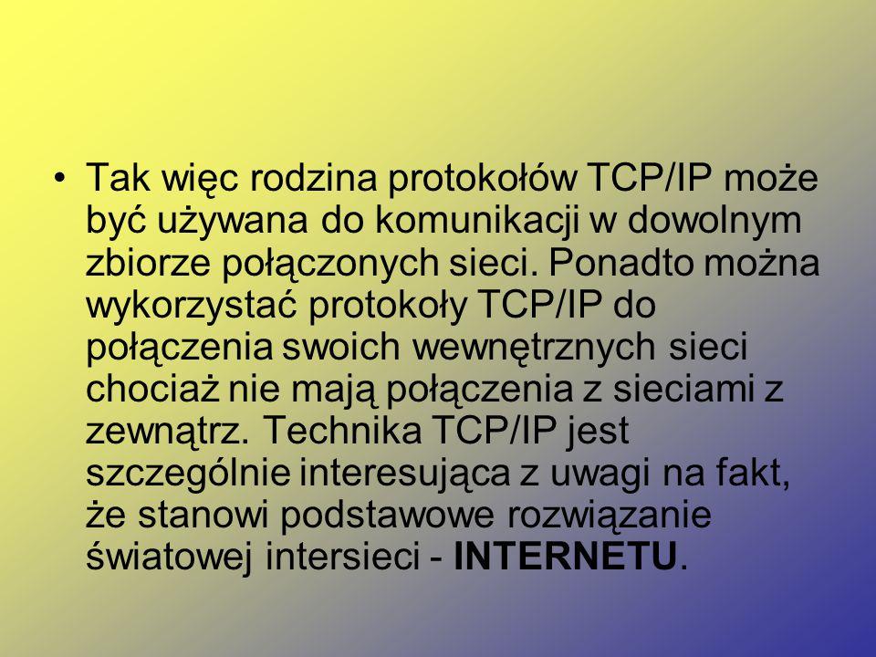 Tak więc rodzina protokołów TCP/IP może być używana do komunikacji w dowolnym zbiorze połączonych sieci. Ponadto można wykorzystać protokoły TCP/IP do