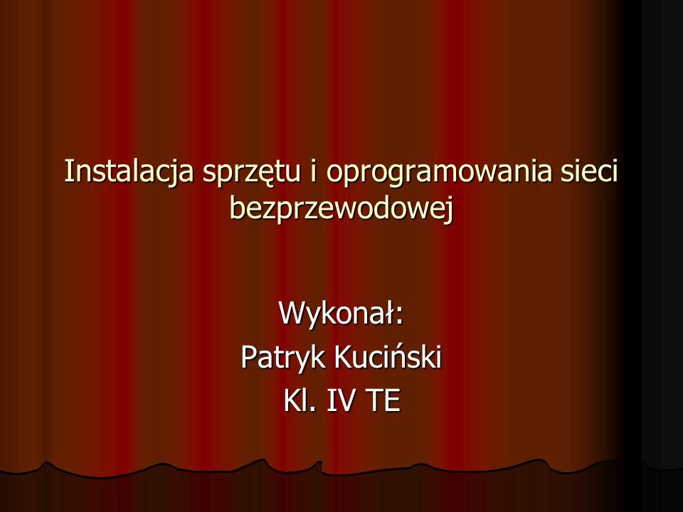 Instalacja sprzętu i oprogramowania sieci bezprzewodowej Wykonał: Patryk Kuciński Kl. IV TE