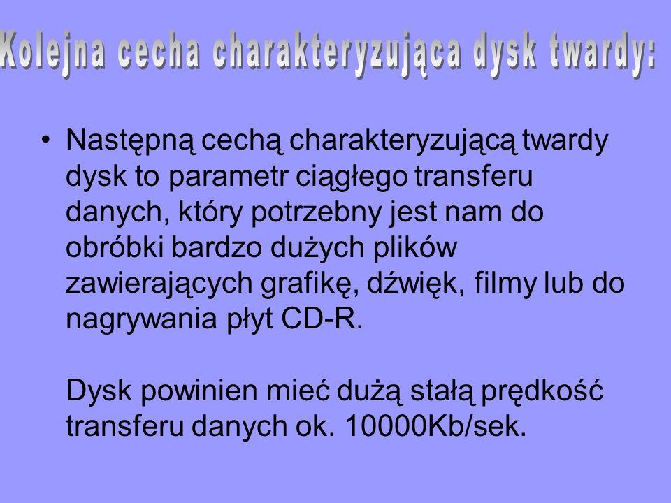 Następną cechą charakteryzującą twardy dysk to parametr ciągłego transferu danych, który potrzebny jest nam do obróbki bardzo dużych plików zawierając