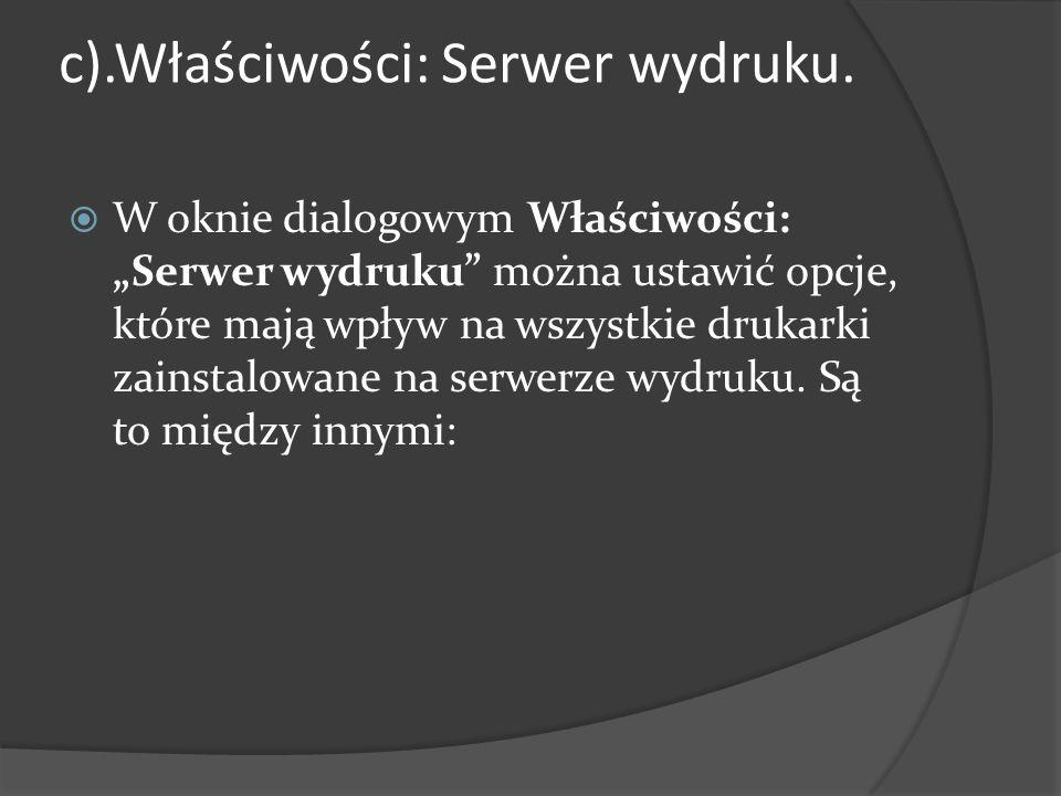 """c).Właściwości: Serwer wydruku.  W oknie dialogowym Właściwości: """"Serwer wydruku"""" można ustawić opcje, które mają wpływ na wszystkie drukarki zainsta"""