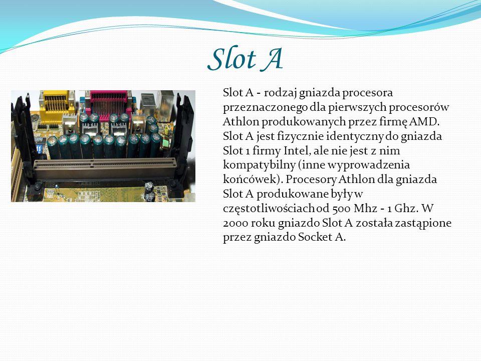 Slot A Slot A - rodzaj gniazda procesora przeznaczonego dla pierwszych procesorów Athlon produkowanych przez firmę AMD. Slot A jest fizycznie identycz