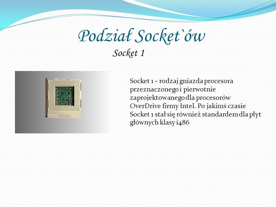Podział Socket`ów Socket 1 Socket 1 - rodzaj gniazda procesora przeznaczonego i pierwotnie zaprojektowanego dla procesorów OverDrive firmy Intel. Po j