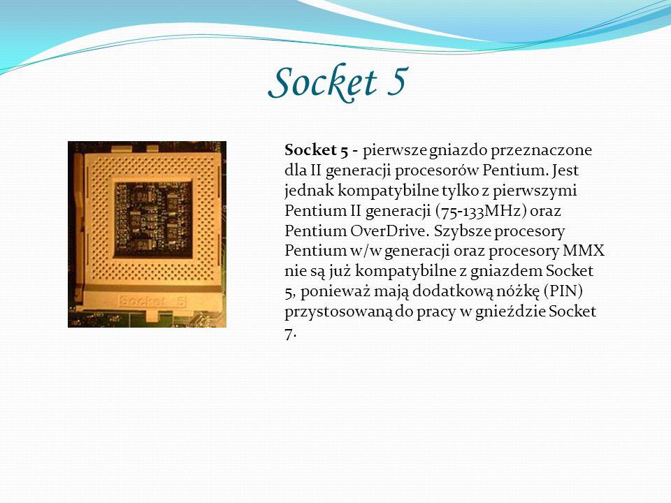 Socket 5 Socket 5 - pierwsze gniazdo przeznaczone dla II generacji procesorów Pentium. Jest jednak kompatybilne tylko z pierwszymi Pentium II generacj
