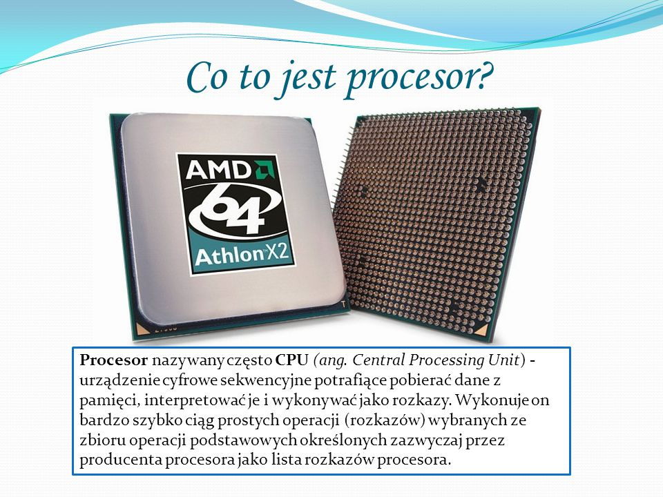 Co to jest procesor? Procesor nazywany często CPU (ang. Central Processing Unit) - urządzenie cyfrowe sekwencyjne potrafiące pobierać dane z pamięci,