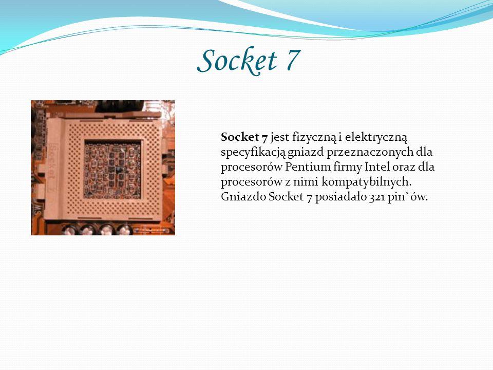 Socket 7 Socket 7 jest fizyczną i elektryczną specyfikacją gniazd przeznaczonych dla procesorów Pentium firmy Intel oraz dla procesorów z nimi kompatybilnych.