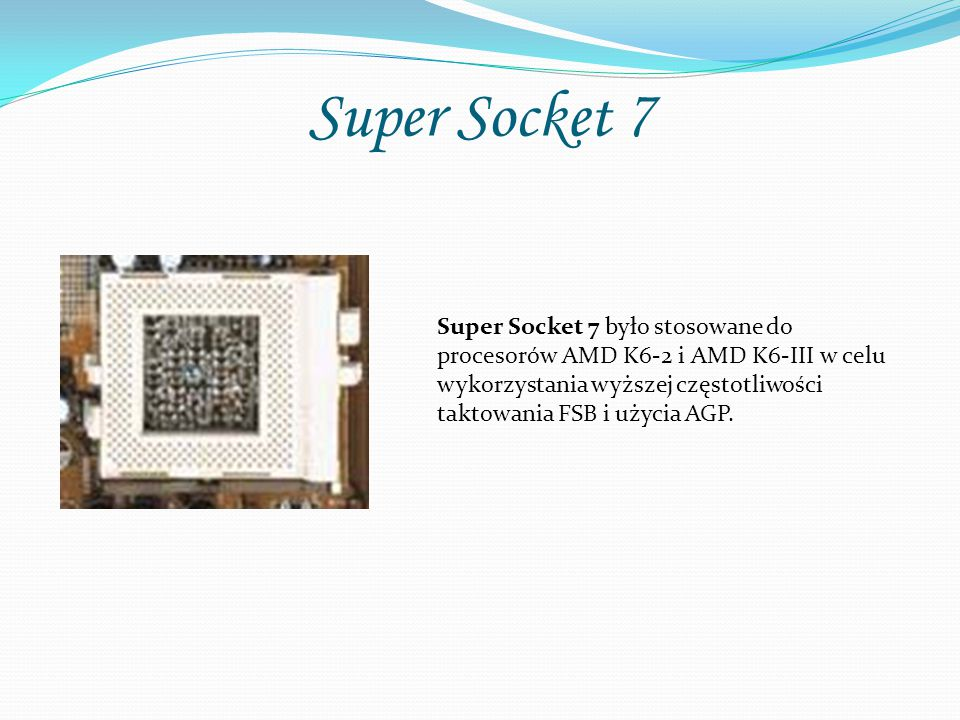 Super Socket 7 Super Socket 7 było stosowane do procesorów AMD K6-2 i AMD K6-III w celu wykorzystania wyższej częstotliwości taktowania FSB i użycia AGP.