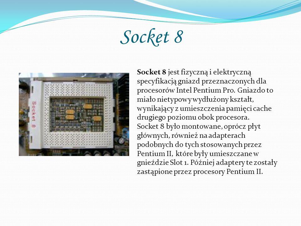 Socket 8 Socket 8 jest fizyczną i elektryczną specyfikacją gniazd przeznaczonych dla procesorów Intel Pentium Pro. Gniazdo to miało nietypowy wydłużon