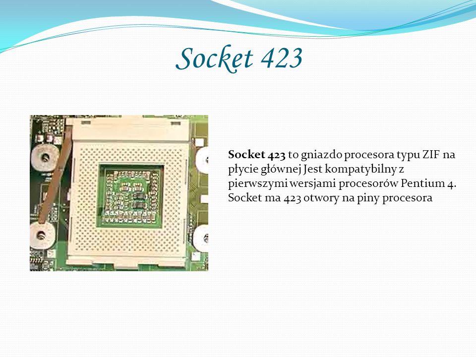 Socket 423 Socket 423 to gniazdo procesora typu ZIF na płycie głównej Jest kompatybilny z pierwszymi wersjami procesorów Pentium 4. Socket ma 423 otwo