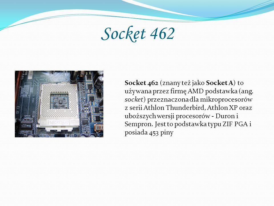 Socket 462 Socket 462 (znany też jako Socket A) to używana przez firmę AMD podstawka (ang. socket) przeznaczona dla mikroprocesorów z serii Athlon Thu