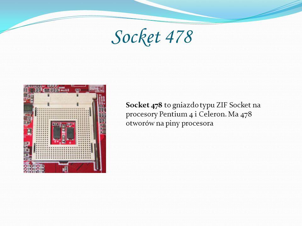 Socket 478 Socket 478 to gniazdo typu ZIF Socket na procesory Pentium 4 i Celeron. Ma 478 otworów na piny procesora