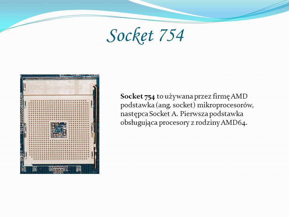 Socket 754 Socket 754 to używana przez firmę AMD podstawka (ang. socket) mikroprocesorów, następca Socket A. Pierwsza podstawka obsługująca procesory