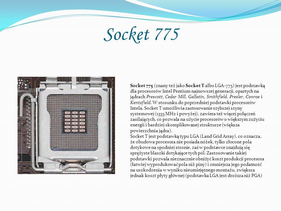 Socket 775 Socket 775 (znany też jako Socket T albo LGA-775) jest podstawką dla procesorów Intel Pentium najnowszej generacji, opartych na jądrach Pre