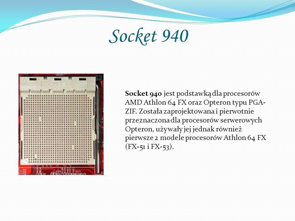 Socket 940 Socket 940 jest podstawką dla procesorów AMD Athlon 64 FX oraz Opteron typu PGA- ZIF. Została zaprojektowana i pierwotnie przeznaczona dla