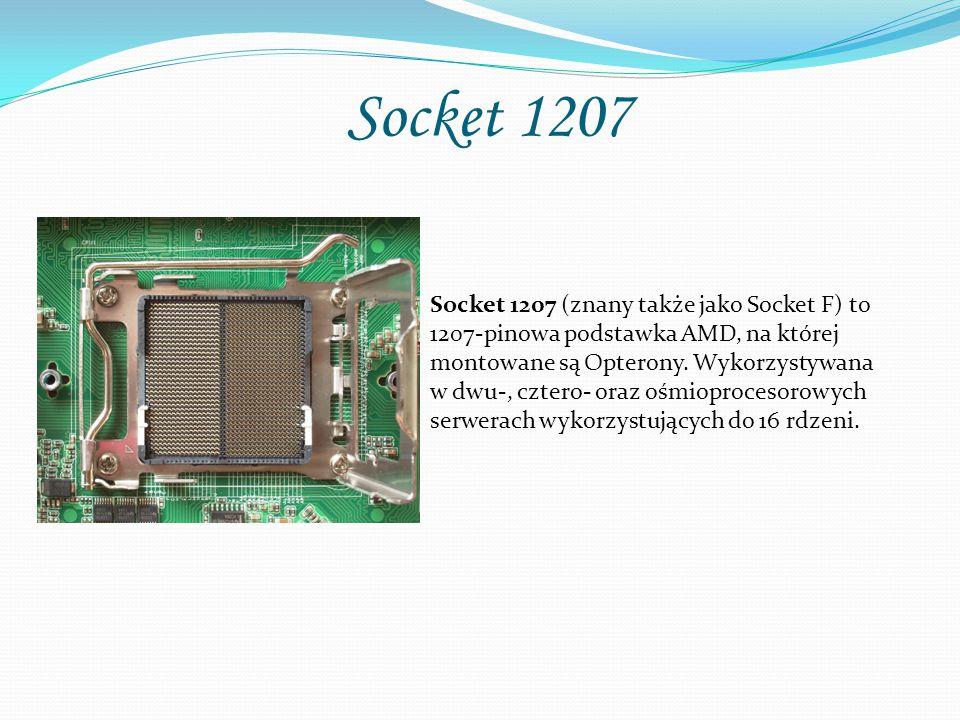Socket 1207 Socket 1207 (znany także jako Socket F) to 1207-pinowa podstawka AMD, na której montowane są Opterony. Wykorzystywana w dwu-, cztero- oraz