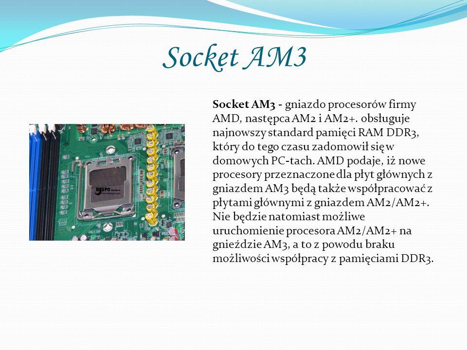Socket AM3 Socket AM3 - gniazdo procesorów firmy AMD, następca AM2 i AM2+. obsługuje najnowszy standard pamięci RAM DDR3, który do tego czasu zadomowi