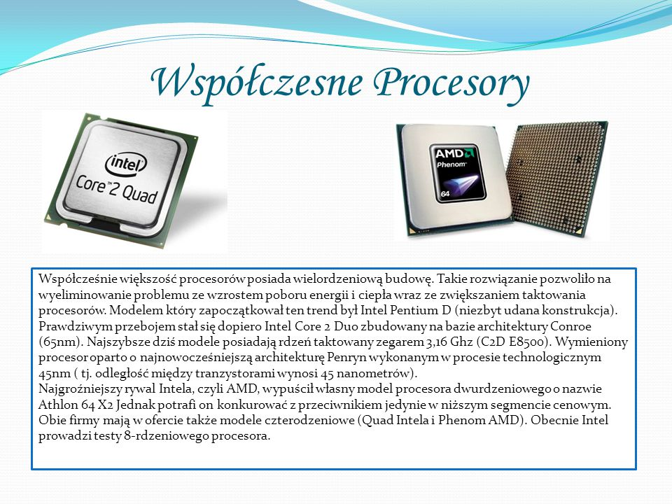 Współczesne Procesory Współcześnie większość procesorów posiada wielordzeniową budowę. Takie rozwiązanie pozwoliło na wyeliminowanie problemu ze wzros