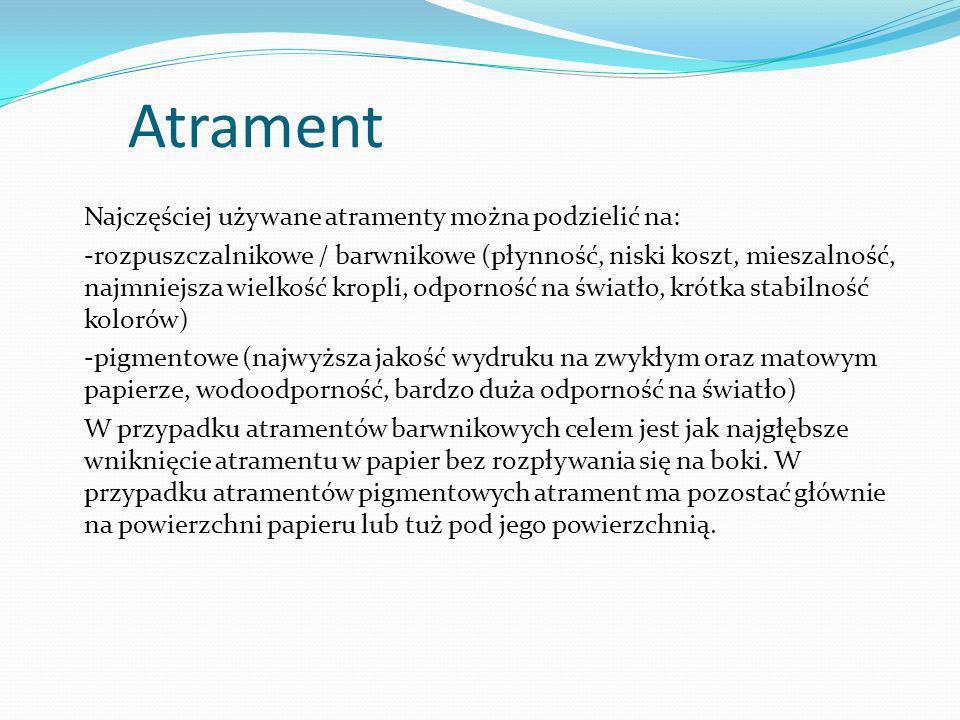 Atrament Najczęściej używane atramenty można podzielić na: -rozpuszczalnikowe / barwnikowe (płynność, niski koszt, mieszalność, najmniejsza wielkość kropli, odporność na światło, krótka stabilność kolorów) -pigmentowe (najwyższa jakość wydruku na zwykłym oraz matowym papierze, wodoodporność, bardzo duża odporność na światło) W przypadku atramentów barwnikowych celem jest jak najgłębsze wniknięcie atramentu w papier bez rozpływania się na boki.