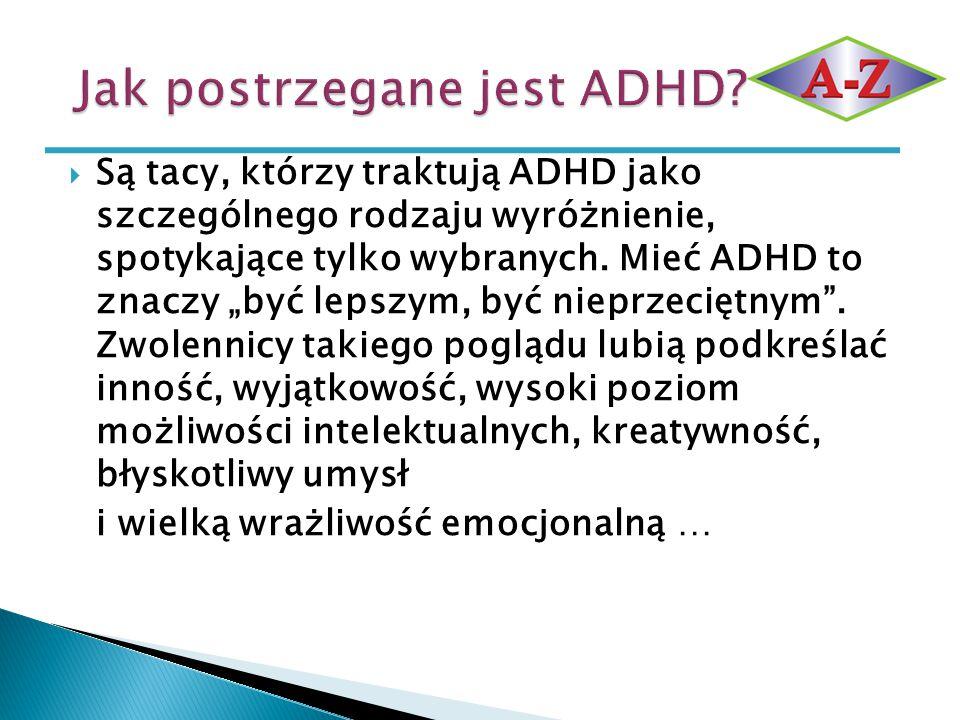 """ Są tacy, którzy traktują ADHD jako szczególnego rodzaju wyróżnienie, spotykające tylko wybranych. Mieć ADHD to znaczy """"być lepszym, być nieprzeciętn"""