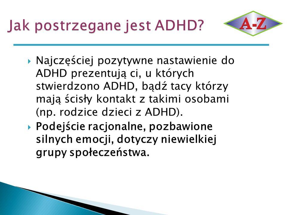  Najczęściej pozytywne nastawienie do ADHD prezentują ci, u których stwierdzono ADHD, bądź tacy którzy mają ścisły kontakt z takimi osobami (np. rodz