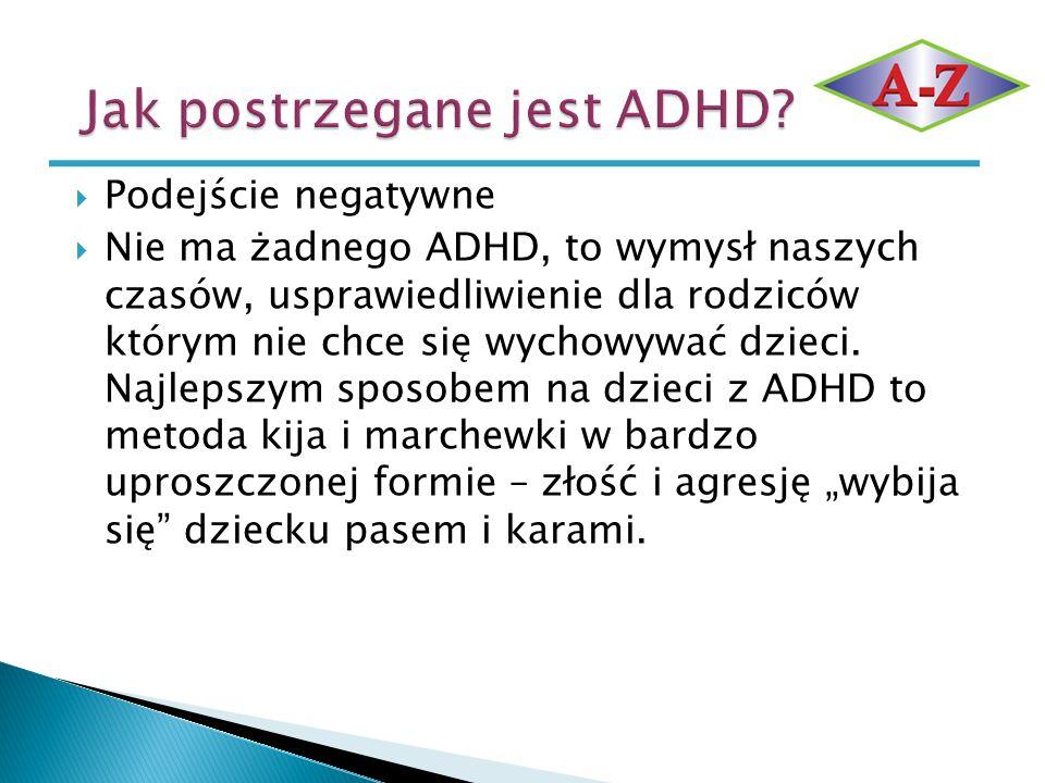  Podejście negatywne  Nie ma żadnego ADHD, to wymysł naszych czasów, usprawiedliwienie dla rodziców którym nie chce się wychowywać dzieci. Najlepszy