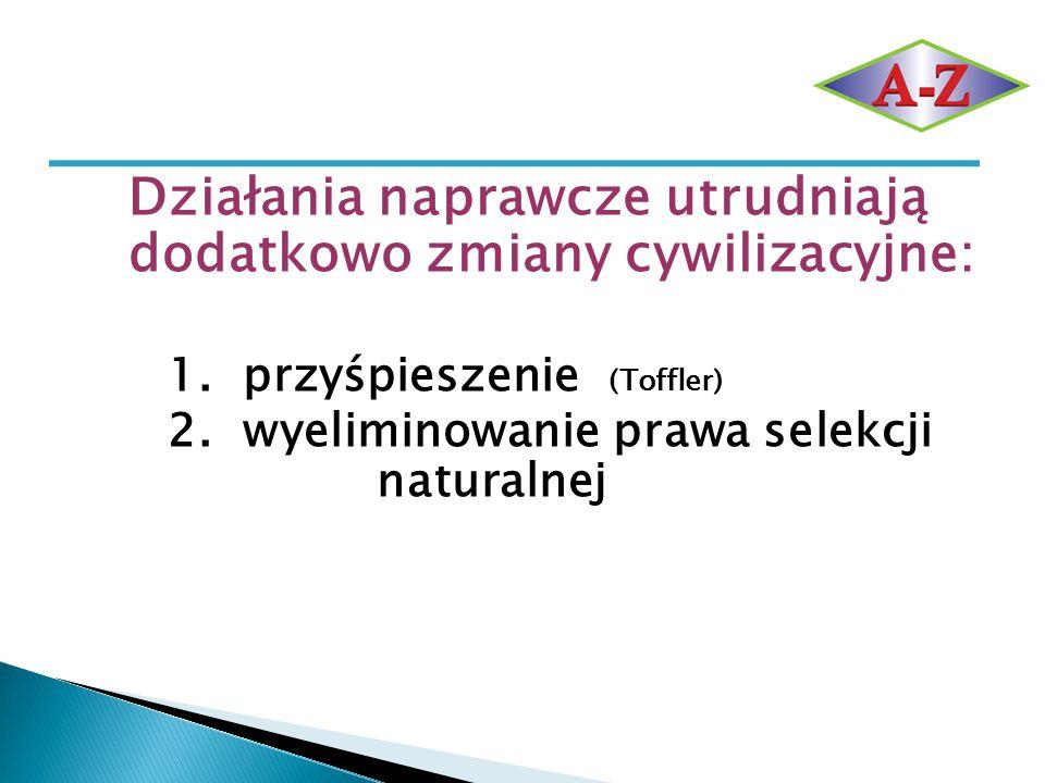 Działania naprawcze utrudniają dodatkowo zmiany cywilizacyjne: 1. przyśpieszenie (Toffler) 2. wyeliminowanie prawa selekcji naturalnej