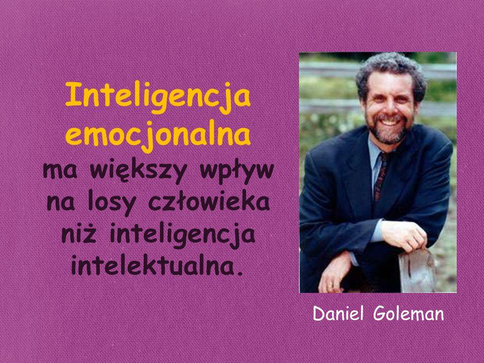 Inteligencja emocjonalna ma większy wpływ na losy człowieka niż inteligencja intelektualna. Daniel Goleman