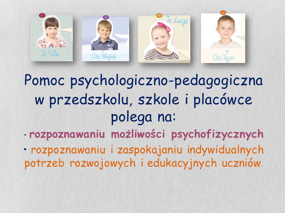 Pomoc psychologiczno-pedagogiczna w przedszkolu, szkole i placówce polega na: rozpoznawaniu możliwości psychofizycznych rozpoznawaniu i zaspokajaniu i
