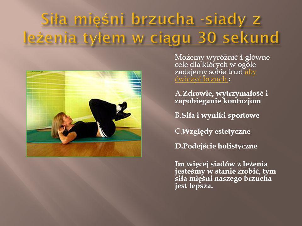 Możemy wyróżnić 4 główne cele dla których w ogóle zadajemy sobie trud aby ćwiczyć brzuch : A. Zdrowie, wytrzymałość i zapobieganie kontuzjom B. Siła i